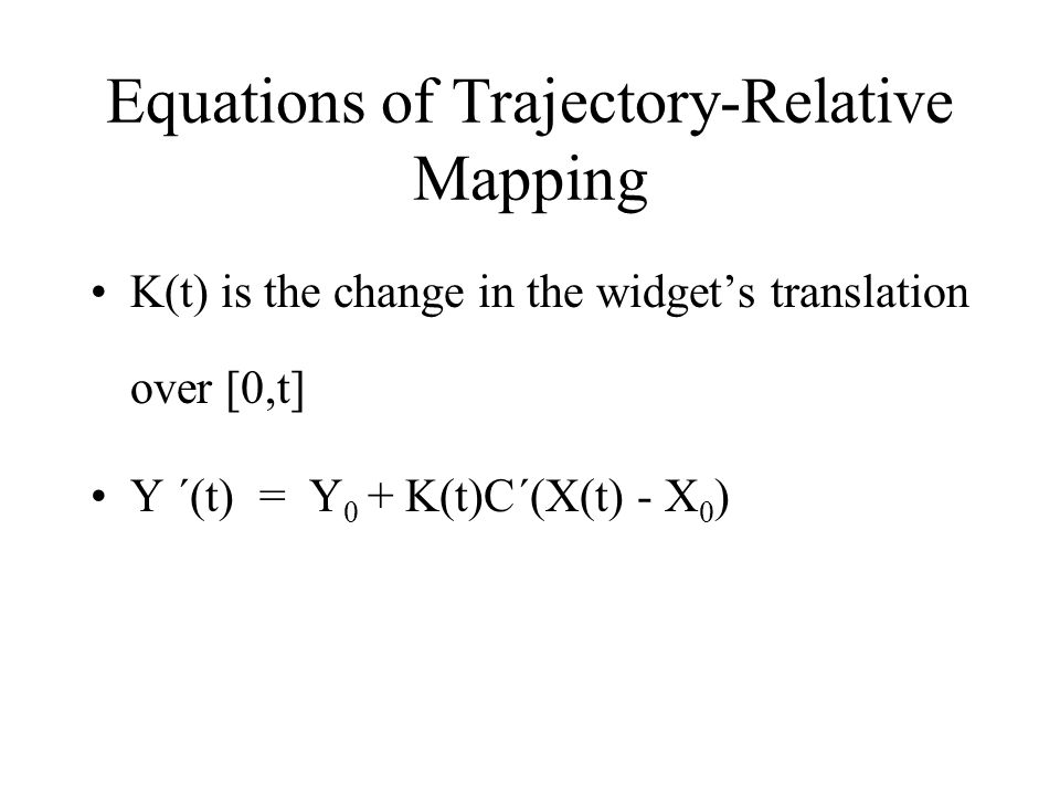 Equations of Trajectory-Relative Mapping K(t) is the change in the widget's translation over [0,t] Y ´(t) = Y 0 + K(t)C´(X(t) - X 0 )
