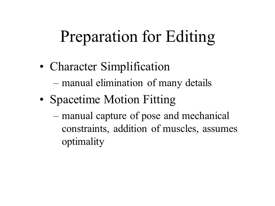 Preparation for Editing Character Simplification –manual elimination of many details Spacetime Motion Fitting –manual capture of pose and mechanical c
