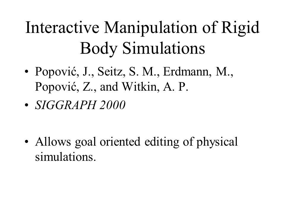 Interactive Manipulation of Rigid Body Simulations Popović, J., Seitz, S. M., Erdmann, M., Popović, Z., and Witkin, A. P. SIGGRAPH 2000 Allows goal or