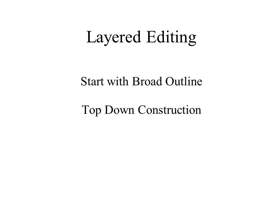 Layered Editing Start with Broad Outline Top Down Construction