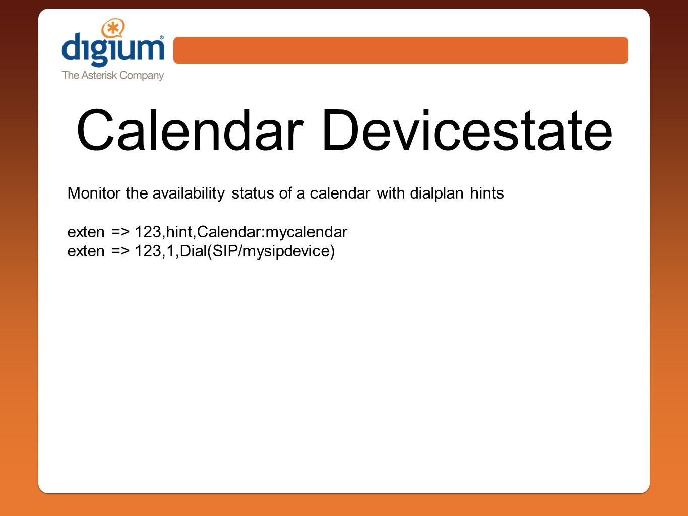 Calendar Devicestate Monitor the availability status of a calendar with dialplan hints exten => 123,hint,Calendar:mycalendar exten => 123,1,Dial(SIP/mysipdevice)