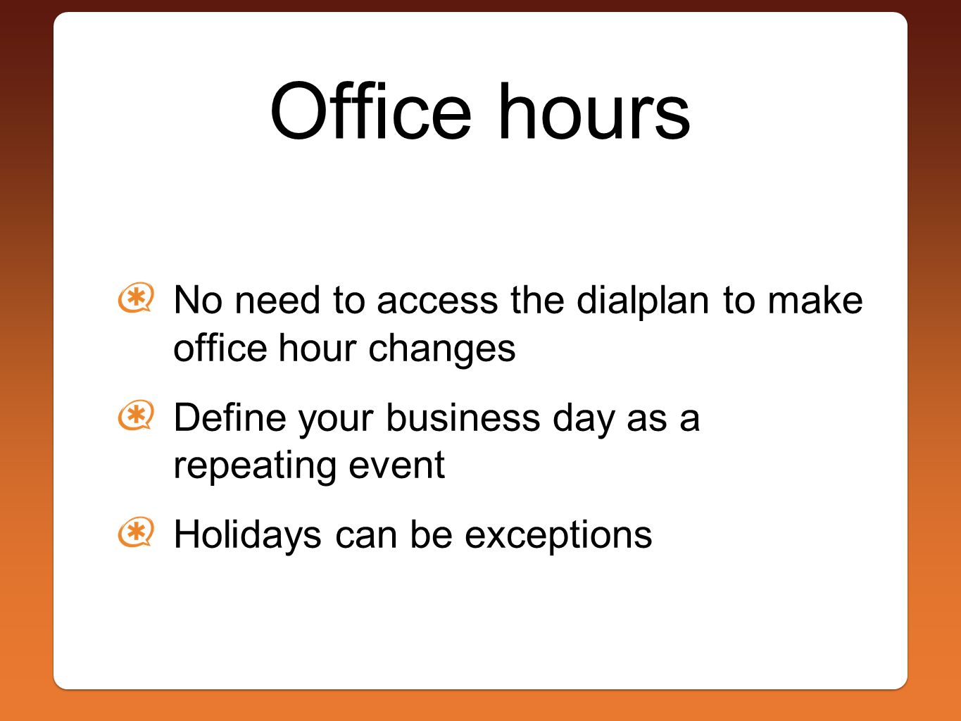 Office hours No need to access the dialplan to make office hour changes Define your business day as a repeating event Holidays can be exceptions