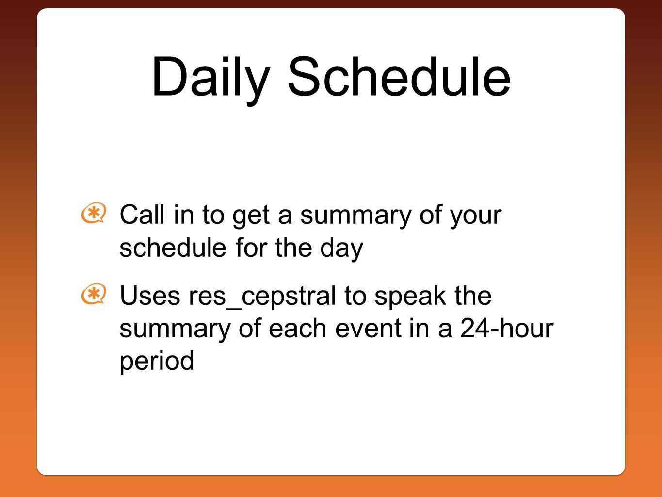 Daily Schedule Call in to get a summary of your schedule for the day Uses res_cepstral to speak the summary of each event in a 24-hour period