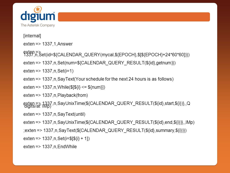 [internal] exten => 1337,1,Answer exten => 1337,n,Set(id=${CALENDAR_QUERY(mycal,${EPOCH},$[${EPOCH}+24*60*60])}) exten => 1337,n,Set(num=${CALENDAR_QUERY_RESULT(${id},getnum)}) exten => 1337,n,Set(i=1) exten => 1337,n,SayText(Your schedule for the next 24 hours is as follows) exten => 1337,n,While($[${i} <= ${num}]) exten => 1337,n,Playback(from) exten => 1337,n,SayUnixTime(${CALENDAR_QUERY_RESULT(${id},start,${i})},,Q digits/at IMp) exten => 1337,n,SayText(until) exten => 1337,n,SayUnixTime(${CALENDAR_QUERY_RESULT(${id},end,${i})},,IMp) ;exten => 1337,n,SayText(${CALENDAR_QUERY_RESULT(${id},summary,${i})}) exten => 1337,n,Set(i=$[${i} + 1]) exten => 1337,n,EndWhile