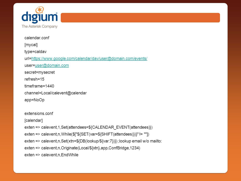 calendar.conf [mycal] type=caldav url=https://www.google.com/calendar/dav/user@domain.com/events/https://www.google.com/calendar/dav/user@domain.com/events/ user=user@domain.comuser@domain.com secret=mysecret refresh=15 timeframe=1440 channel=Local/calevent@calendar app=NoOp extensions.conf [calendar] exten => calevent,1,Set(attendees=${CALENDAR_EVENT(attendees)}) exten => calevent,n,While($[ ${SET(var=${SHIFT(attendees)})} != ]) exten => calevent,n,Set(xtn=${DB(lookup/${var:7})}) ;lookup email w/o mailto: exten => calevent,n,Originate(Local/${xtn},app,ConfBridge,1234) exten => calevent,n,EndWhile