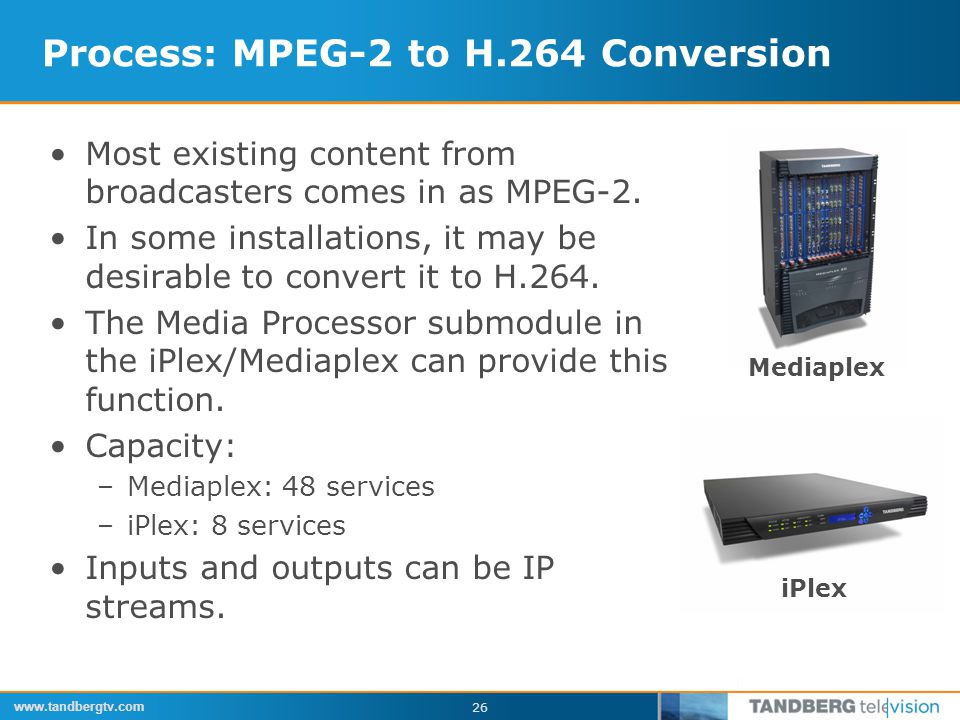 www.tandbergtv.com 26 Process: MPEG-2 to H.264 Conversion Most existing content from broadcasters comes in as MPEG-2.