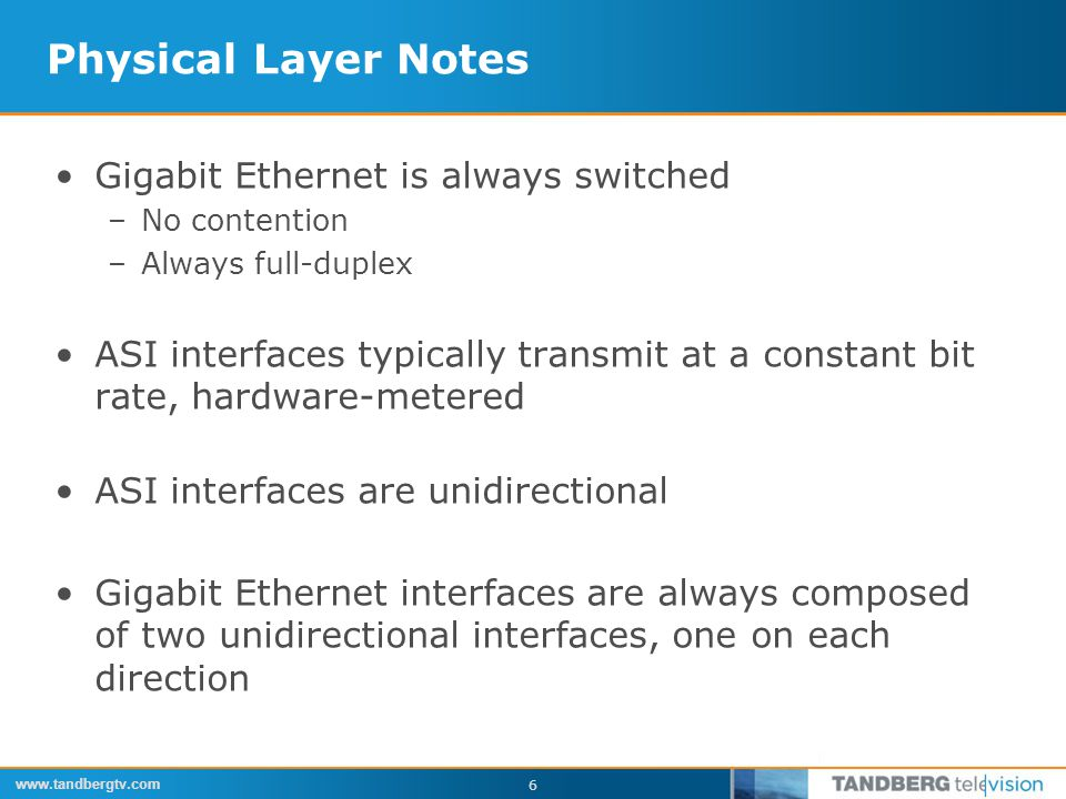 www.tandbergtv.com 6 Physical Layer Notes Gigabit Ethernet is always switched –No contention –Always full-duplex ASI interfaces typically transmit at a constant bit rate, hardware-metered ASI interfaces are unidirectional Gigabit Ethernet interfaces are always composed of two unidirectional interfaces, one on each direction