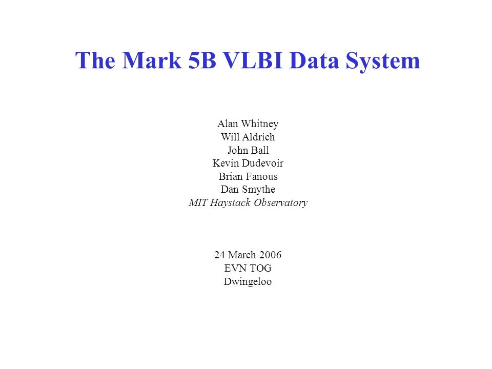 The Mark 5B VLBI Data System Alan Whitney Will Aldrich John Ball Kevin Dudevoir Brian Fanous Dan Smythe MIT Haystack Observatory 24 March 2006 EVN TOG Dwingeloo
