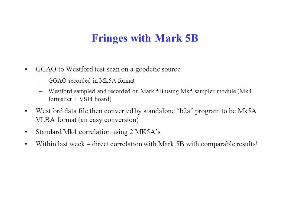 Fringes with Mark 5B GGAO to Westford test scan on a geodetic source –GGAO recorded in Mk5A format –Westford sampled and recorded on Mark 5B using Mk5 sampler module (Mk4 formatter + VSI4 board) Westford data file then converted by standalone b2a program to be Mk5A VLBA format (an easy conversion) Standard Mk4 correlation using 2 MK5A's Within last week – direct correlation with Mark 5B with comparable results!
