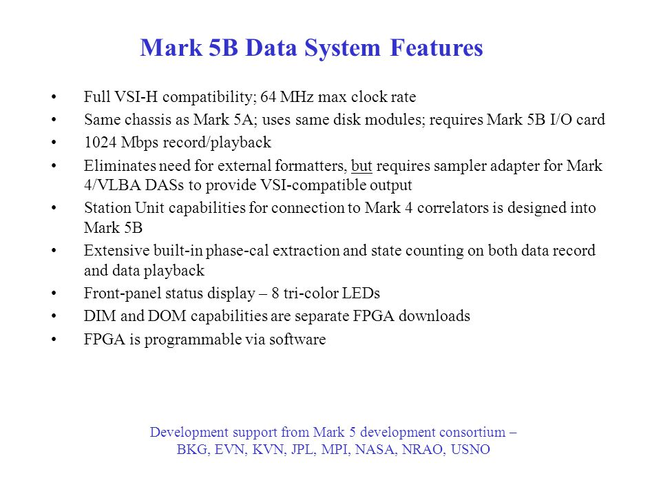 Mark 5B Data System Features Full VSI-H compatibility; 64 MHz max clock rate Same chassis as Mark 5A; uses same disk modules; requires Mark 5B I/O card 1024 Mbps record/playback Eliminates need for external formatters, but requires sampler adapter for Mark 4/VLBA DASs to provide VSI-compatible output Station Unit capabilities for connection to Mark 4 correlators is designed into Mark 5B Extensive built-in phase-cal extraction and state counting on both data record and data playback Front-panel status display – 8 tri-color LEDs DIM and DOM capabilities are separate FPGA downloads FPGA is programmable via software Development support from Mark 5 development consortium – BKG, EVN, KVN, JPL, MPI, NASA, NRAO, USNO