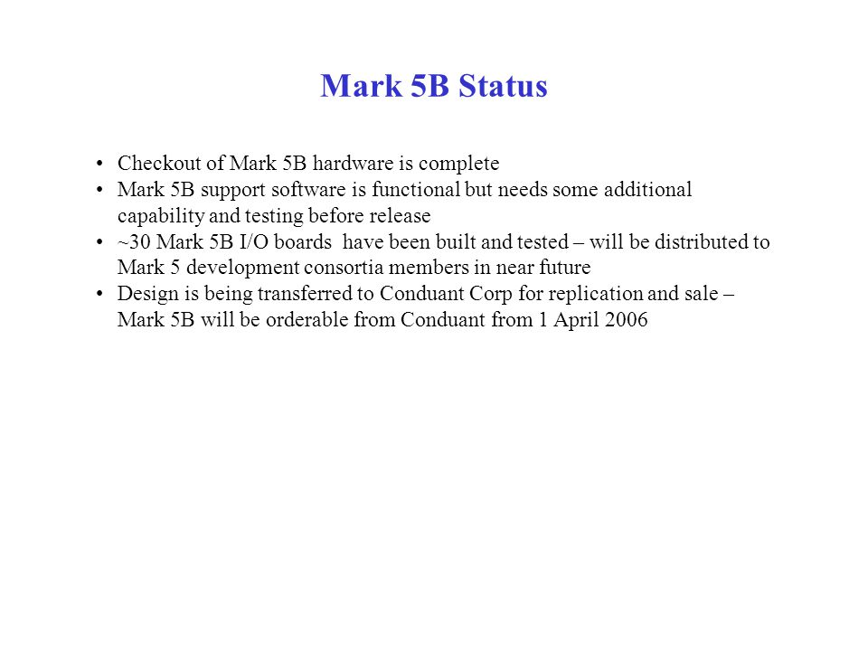 Mark 5B Status Checkout of Mark 5B hardware is complete Mark 5B support software is functional but needs some additional capability and testing before release ~30 Mark 5B I/O boards have been built and tested – will be distributed to Mark 5 development consortia members in near future Design is being transferred to Conduant Corp for replication and sale – Mark 5B will be orderable from Conduant from 1 April 2006