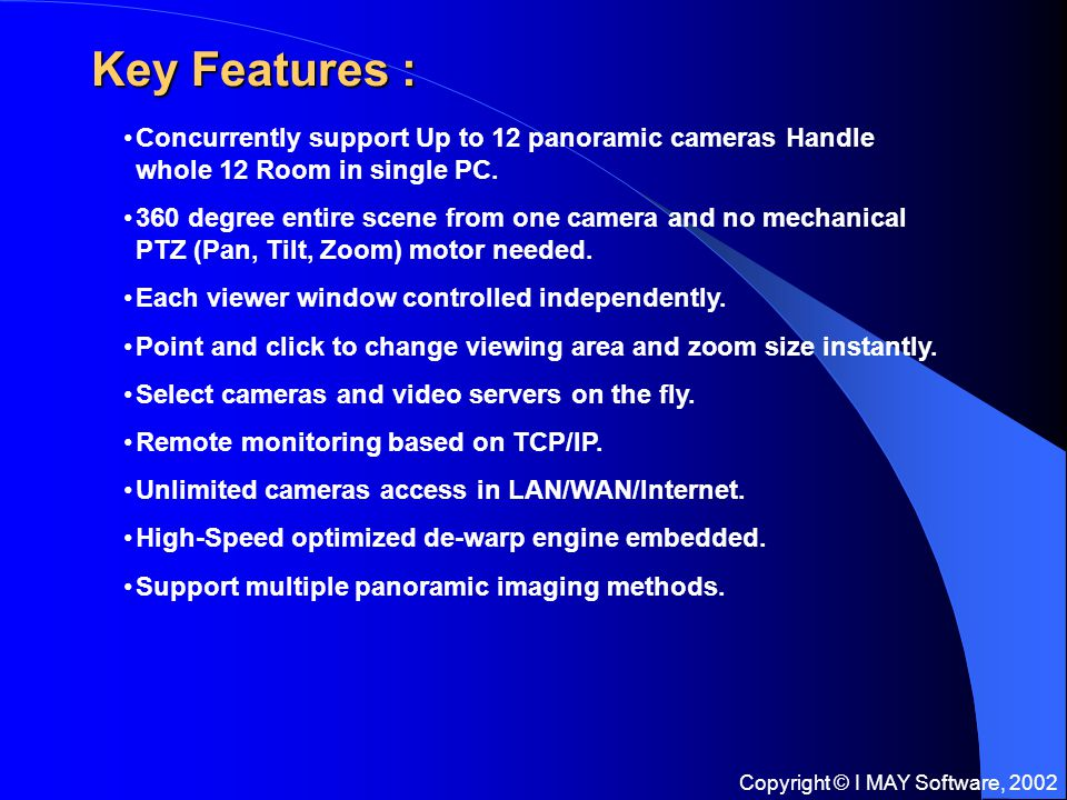Copyright © I MAY Software, 2002 Key Features : Concurrently support Up to 12 panoramic cameras Handle whole 12 Room in single PC.