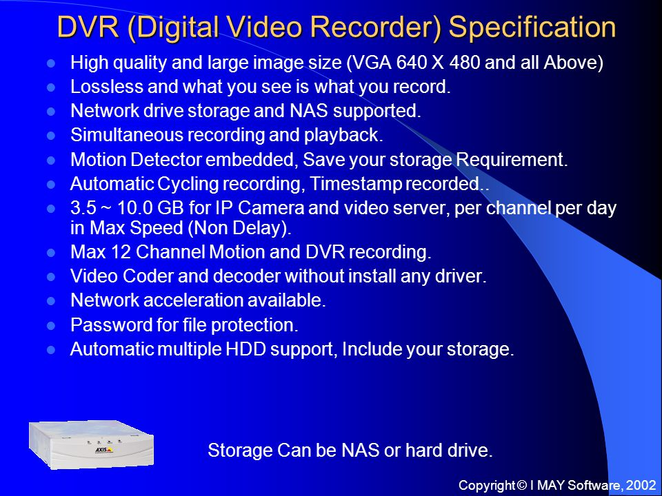 Copyright © I MAY Software, 2002 DVR (Digital Video Recorder) Specification High quality and large image size (VGA 640 X 480 and all Above) Lossless and what you see is what you record.