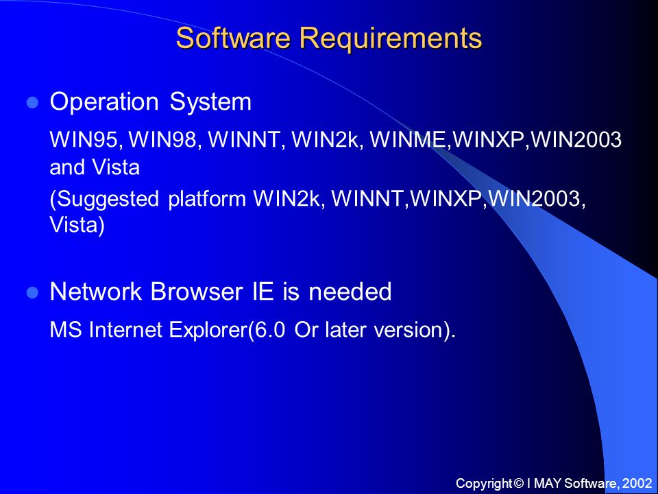 Copyright © I MAY Software, 2002 Software Requirements Operation System WIN95, WIN98, WINNT, WIN2k, WINME,WINXP,WIN2003 and Vista (Suggested platform WIN2k, WINNT,WINXP,WIN2003, Vista) Network Browser IE is needed MS Internet Explorer(6.0 Or later version).