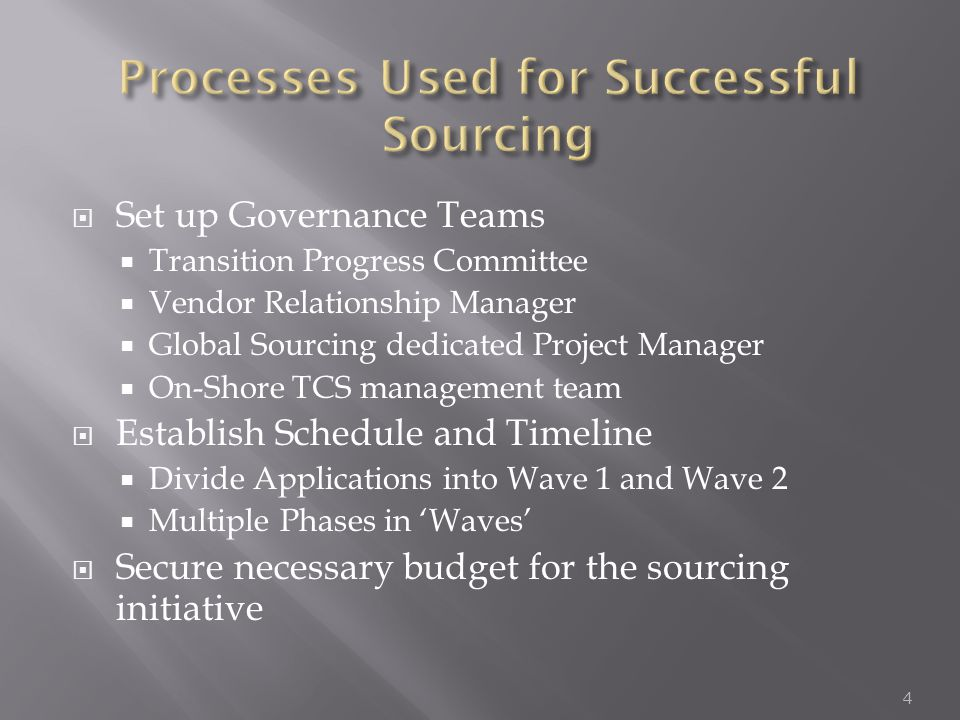  Set up Governance Teams  Transition Progress Committee  Vendor Relationship Manager  Global Sourcing dedicated Project Manager  On-Shore TCS management team  Establish Schedule and Timeline  Divide Applications into Wave 1 and Wave 2  Multiple Phases in 'Waves'  Secure necessary budget for the sourcing initiative 4