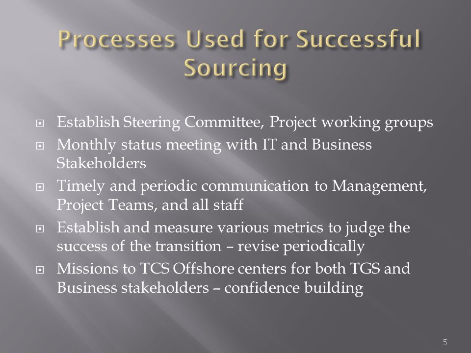  Establish Steering Committee, Project working groups  Monthly status meeting with IT and Business Stakeholders  Timely and periodic communication to Management, Project Teams, and all staff  Establish and measure various metrics to judge the success of the transition – revise periodically  Missions to TCS Offshore centers for both TGS and Business stakeholders – confidence building 5
