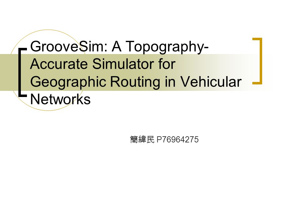 GrooveSim: A Topography- Accurate Simulator for Geographic Routing in Vehicular Networks 簡緯民 P76964275