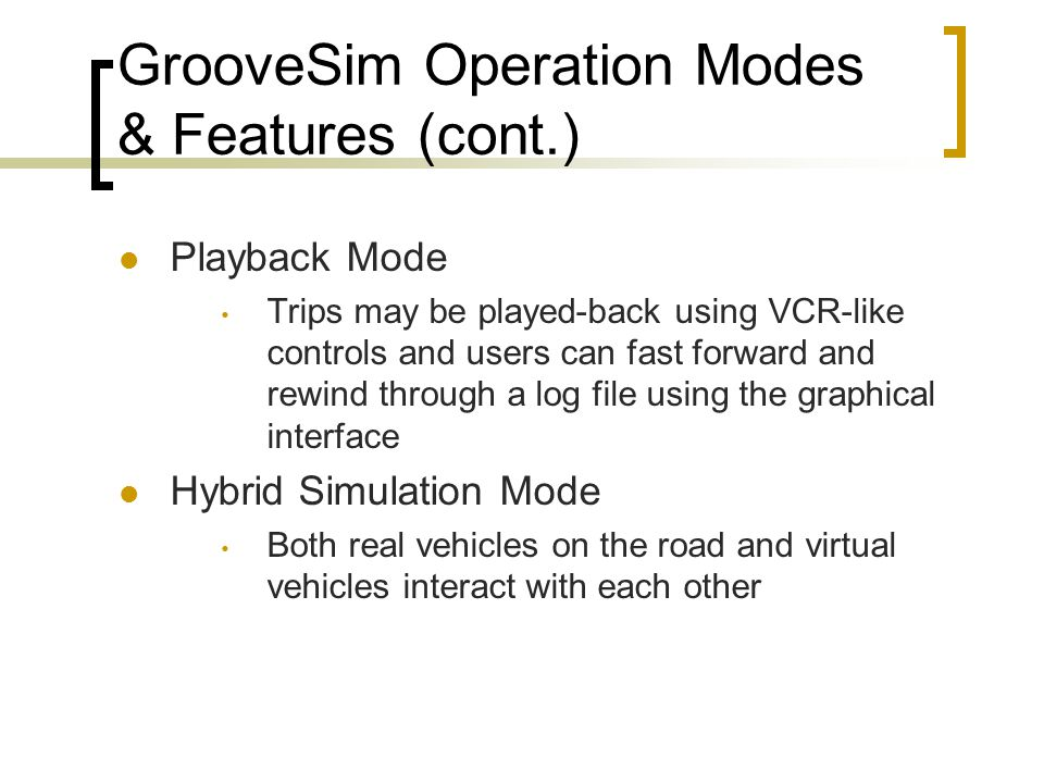 GrooveSim Operation Modes & Features (cont.) Playback Mode Trips may be played-back using VCR-like controls and users can fast forward and rewind through a log file using the graphical interface Hybrid Simulation Mode Both real vehicles on the road and virtual vehicles interact with each other