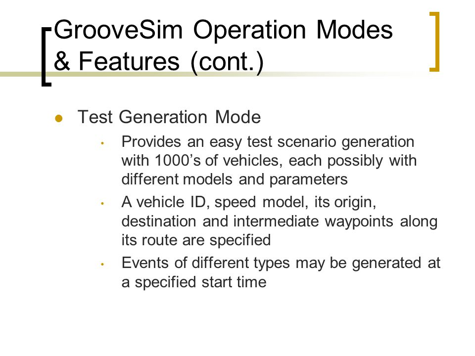 GrooveSim Operation Modes & Features (cont.) Test Generation Mode Provides an easy test scenario generation with 1000's of vehicles, each possibly with different models and parameters A vehicle ID, speed model, its origin, destination and intermediate waypoints along its route are specified Events of different types may be generated at a specified start time