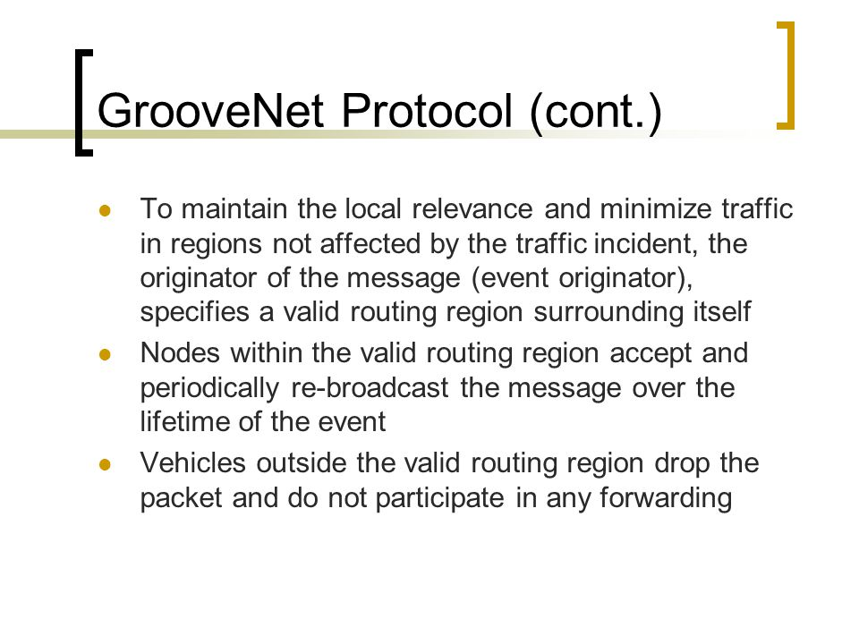 GrooveNet Protocol (cont.) To maintain the local relevance and minimize traffic in regions not affected by the traffic incident, the originator of the