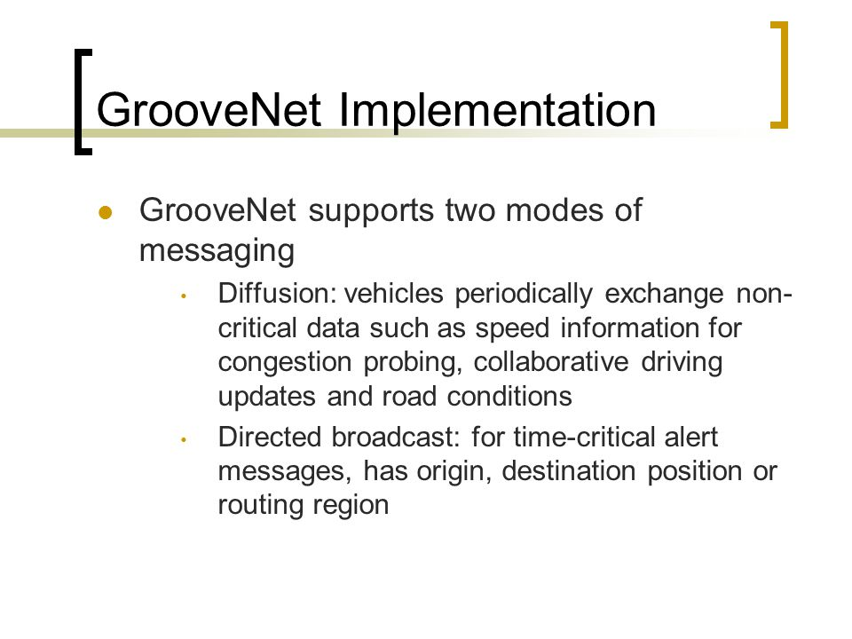 GrooveNet Implementation GrooveNet supports two modes of messaging Diffusion: vehicles periodically exchange non- critical data such as speed informat
