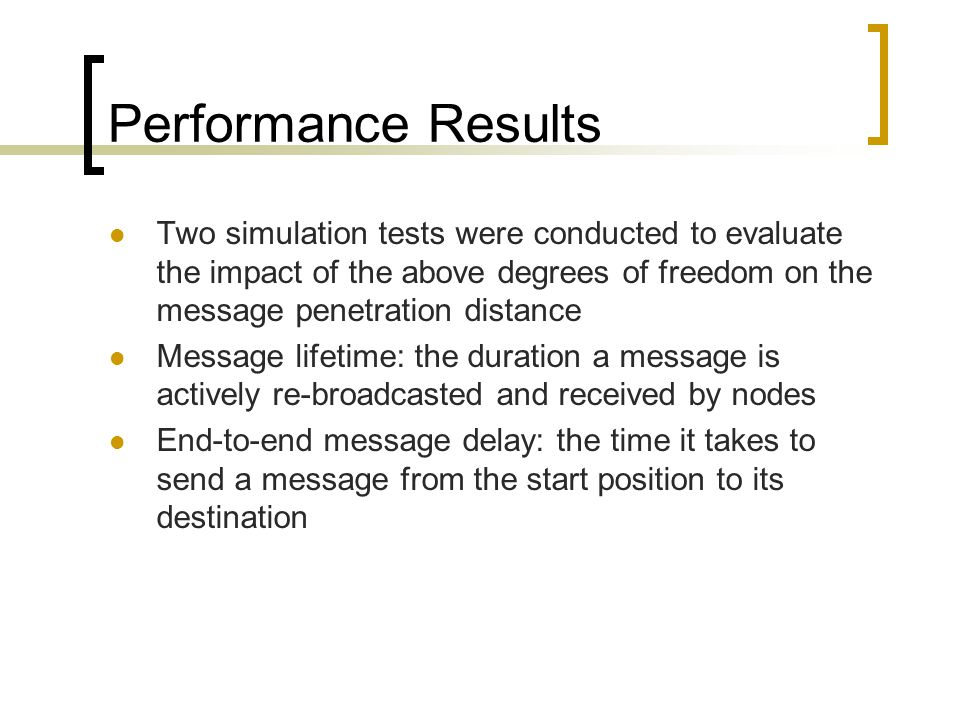 Performance Results Two simulation tests were conducted to evaluate the impact of the above degrees of freedom on the message penetration distance Message lifetime: the duration a message is actively re-broadcasted and received by nodes End-to-end message delay: the time it takes to send a message from the start position to its destination