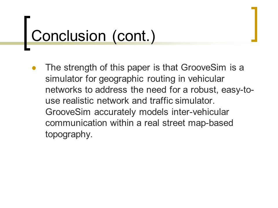 Conclusion (cont.) The strength of this paper is that GrooveSim is a simulator for geographic routing in vehicular networks to address the need for a robust, easy-to- use realistic network and traffic simulator.