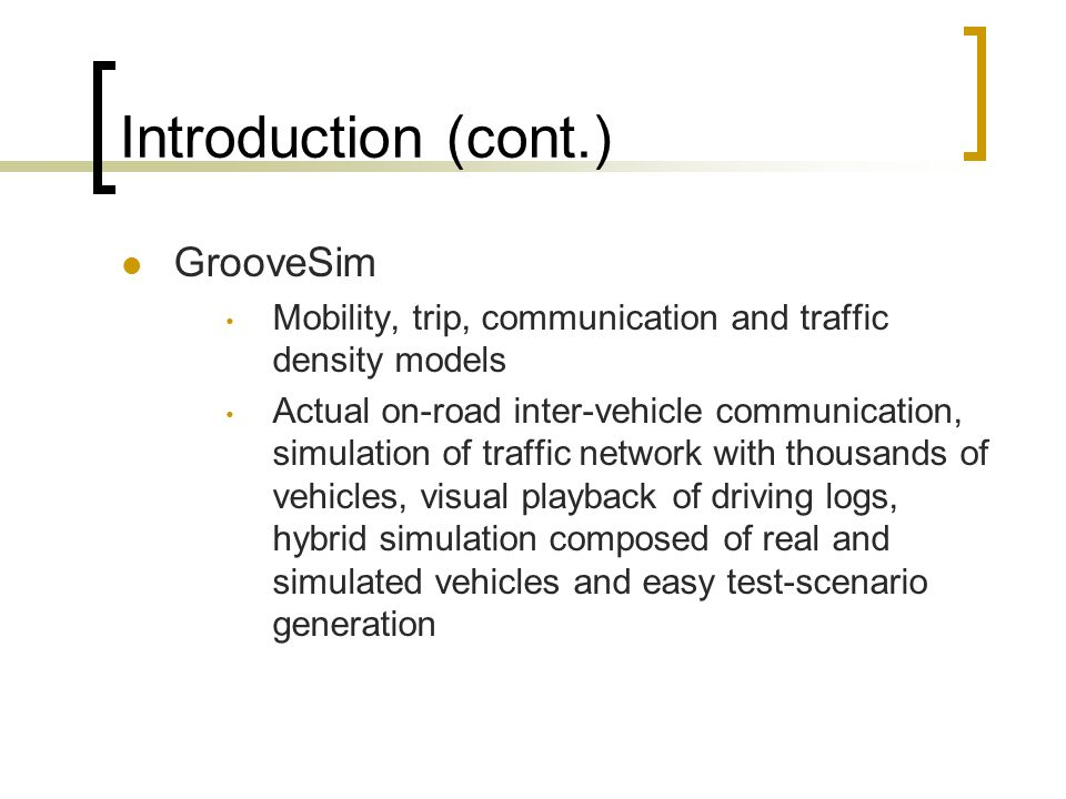 Introduction (cont.) GrooveSim Mobility, trip, communication and traffic density models Actual on-road inter-vehicle communication, simulation of traf