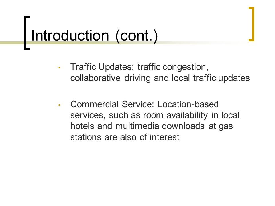 Introduction (cont.) Traffic Updates: traffic congestion, collaborative driving and local traffic updates Commercial Service: Location-based services, such as room availability in local hotels and multimedia downloads at gas stations are also of interest
