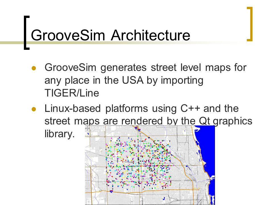 GrooveSim Architecture GrooveSim generates street level maps for any place in the USA by importing TIGER/Line Linux-based platforms using C++ and the