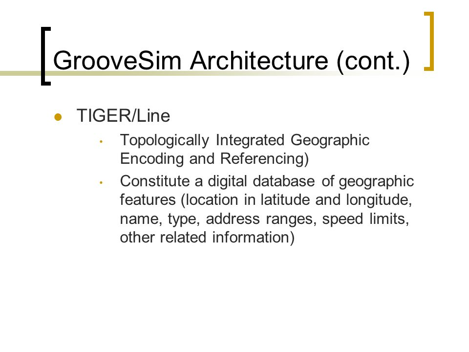GrooveSim Architecture (cont.) TIGER/Line Topologically Integrated Geographic Encoding and Referencing) Constitute a digital database of geographic features (location in latitude and longitude, name, type, address ranges, speed limits, other related information)
