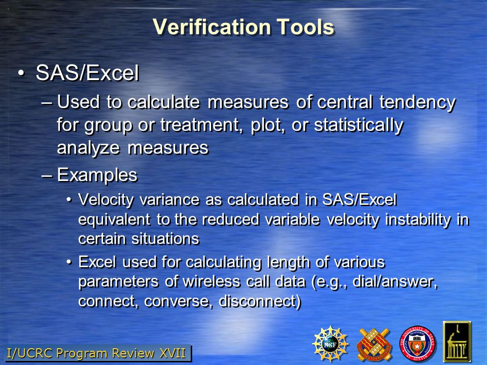 I/UCRC Program Review XVII Verification Tools SAS/Excel –Used to calculate measures of central tendency for group or treatment, plot, or statistically analyze measures –Examples Velocity variance as calculated in SAS/Excel equivalent to the reduced variable velocity instability in certain situations Excel used for calculating length of various parameters of wireless call data (e.g., dial/answer, connect, converse, disconnect) SAS/Excel –Used to calculate measures of central tendency for group or treatment, plot, or statistically analyze measures –Examples Velocity variance as calculated in SAS/Excel equivalent to the reduced variable velocity instability in certain situations Excel used for calculating length of various parameters of wireless call data (e.g., dial/answer, connect, converse, disconnect)