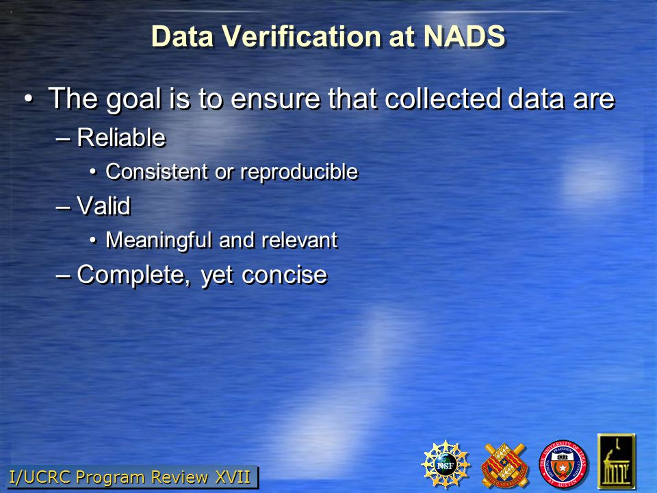 I/UCRC Program Review XVII Data Verification at NADS The goal is to ensure that collected data are –Reliable Consistent or reproducible –Valid Meaningful and relevant –Complete, yet concise The goal is to ensure that collected data are –Reliable Consistent or reproducible –Valid Meaningful and relevant –Complete, yet concise