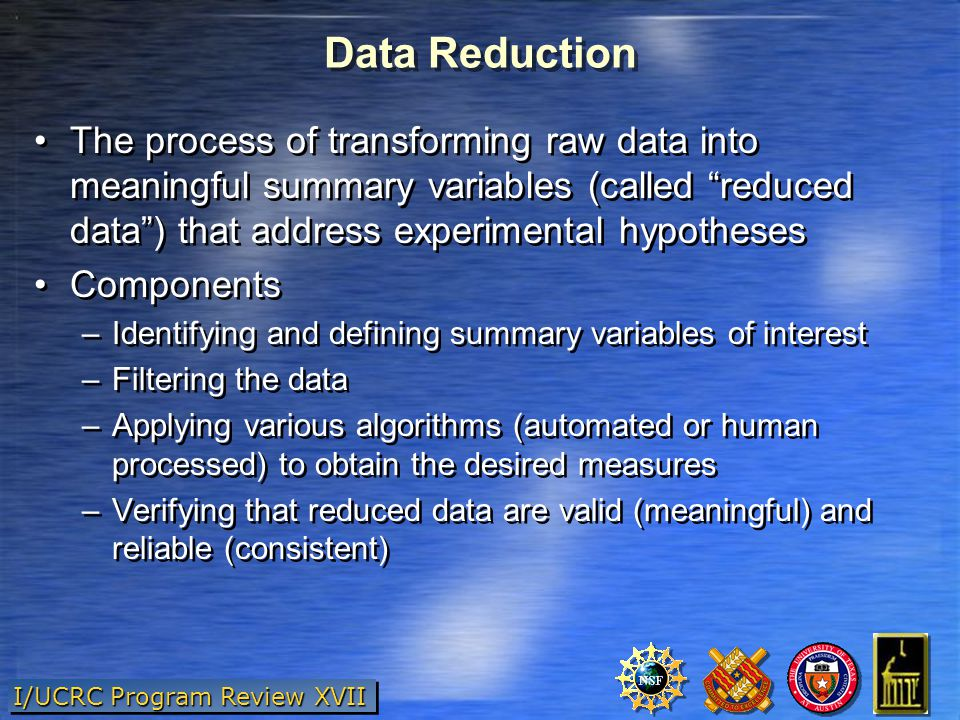 I/UCRC Program Review XVII Data Reduction The process of transforming raw data into meaningful summary variables (called reduced data ) that address experimental hypotheses Components –Identifying and defining summary variables of interest –Filtering the data –Applying various algorithms (automated or human processed) to obtain the desired measures –Verifying that reduced data are valid (meaningful) and reliable (consistent) The process of transforming raw data into meaningful summary variables (called reduced data ) that address experimental hypotheses Components –Identifying and defining summary variables of interest –Filtering the data –Applying various algorithms (automated or human processed) to obtain the desired measures –Verifying that reduced data are valid (meaningful) and reliable (consistent)