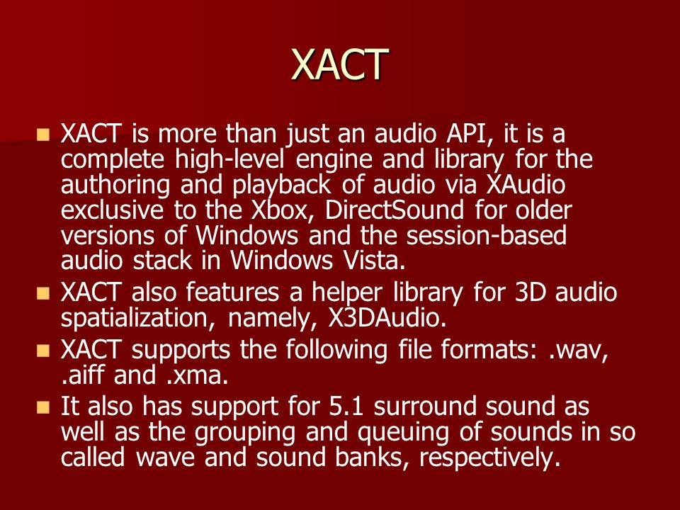 XACT XACT is more than just an audio API, it is a complete high-level engine and library for the authoring and playback of audio via XAudio exclusive to the Xbox, DirectSound for older versions of Windows and the session-based audio stack in Windows Vista.