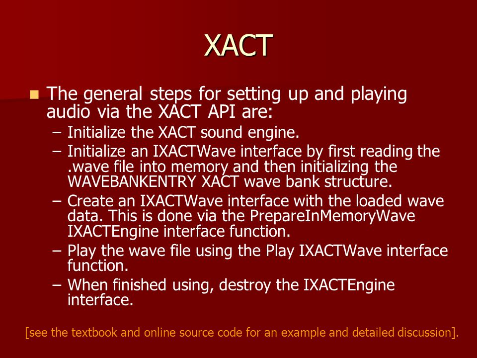 XACT The general steps for setting up and playing audio via the XACT API are: – –Initialize the XACT sound engine.