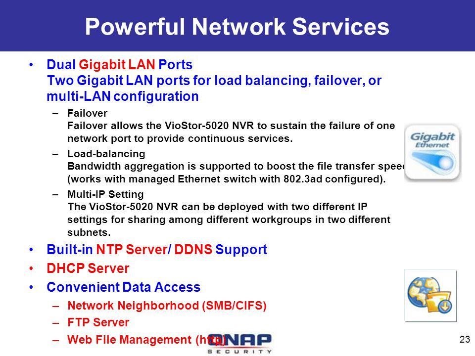 Powerful Network Services Dual Gigabit LAN Ports Two Gigabit LAN ports for load balancing, failover, or multi-LAN configuration –Failover Failover all