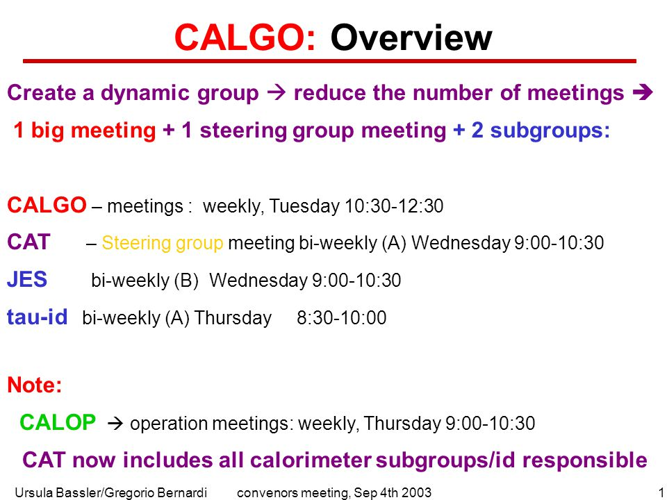 Ursula Bassler/Gregorio Bernardi1convenors meeting, Sep 4th 2003 CALGO: Overview Create a dynamic group  reduce the number of meetings  1 big meeting + 1 steering group meeting + 2 subgroups: CALGO – meetings : weekly, Tuesday 10:30-12:30 CAT – Steering group meeting bi-weekly (A) Wednesday 9:00-10:30 JES bi-weekly (B) Wednesday 9:00-10:30 tau-id bi-weekly (A) Thursday 8:30-10:00 Note: CALOP  operation meetings: weekly, Thursday 9:00-10:30 CAT now includes all calorimeter subgroups/id responsible