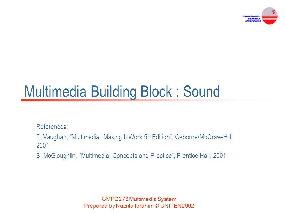 "CMPD273 Multimedia System Prepared by Nazrita Ibrahim © UNITEN2002 Multimedia Building Block : Sound References: T. Vaughan, ""Multimedia: Making It Wo"