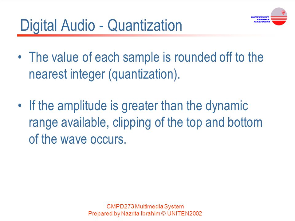 CMPD273 Multimedia System Prepared by Nazrita Ibrahim © UNITEN2002 Digital Audio - Quantization The value of each sample is rounded off to the nearest