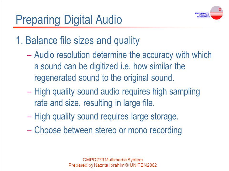 CMPD273 Multimedia System Prepared by Nazrita Ibrahim © UNITEN2002 Preparing Digital Audio 1. Balance file sizes and quality –Audio resolution determi