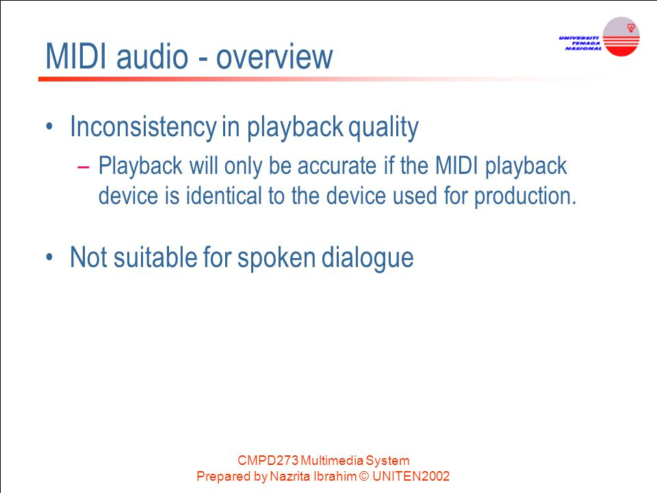 CMPD273 Multimedia System Prepared by Nazrita Ibrahim © UNITEN2002 MIDI audio - overview Inconsistency in playback quality –Playback will only be accu