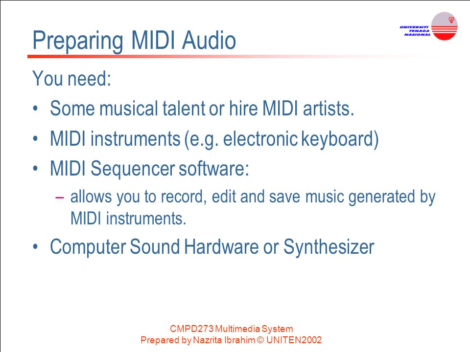 CMPD273 Multimedia System Prepared by Nazrita Ibrahim © UNITEN2002 Preparing MIDI Audio You need: Some musical talent or hire MIDI artists. MIDI instr