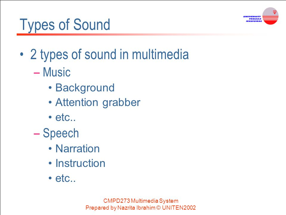 CMPD273 Multimedia System Prepared by Nazrita Ibrahim © UNITEN2002 Types of Sound 2 types of sound in multimedia –Music Background Attention grabber e