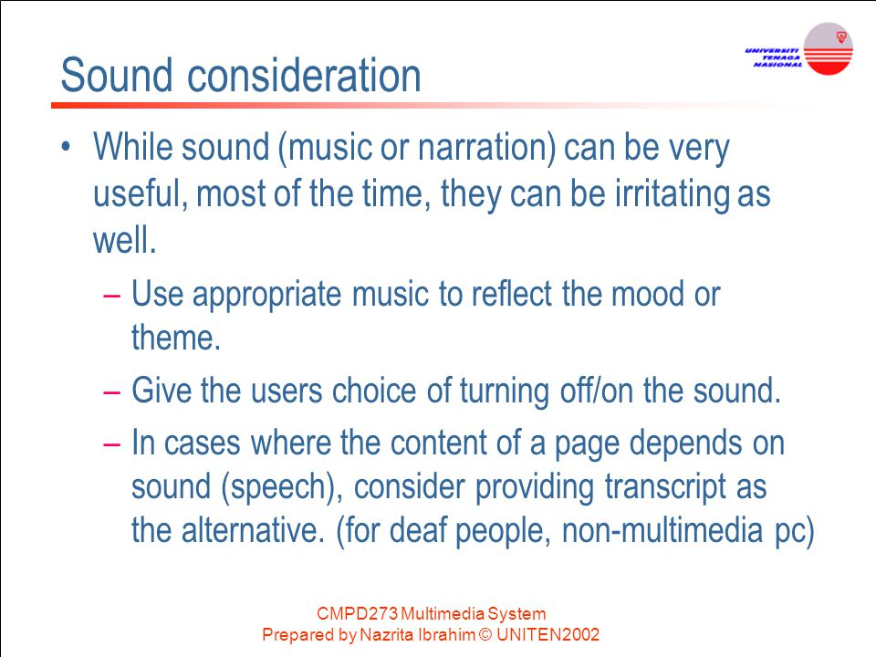 CMPD273 Multimedia System Prepared by Nazrita Ibrahim © UNITEN2002 Sound consideration While sound (music or narration) can be very useful, most of th