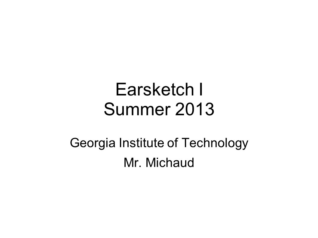Earsketch I Summer 2013 Georgia Institute of Technology Mr. Michaud