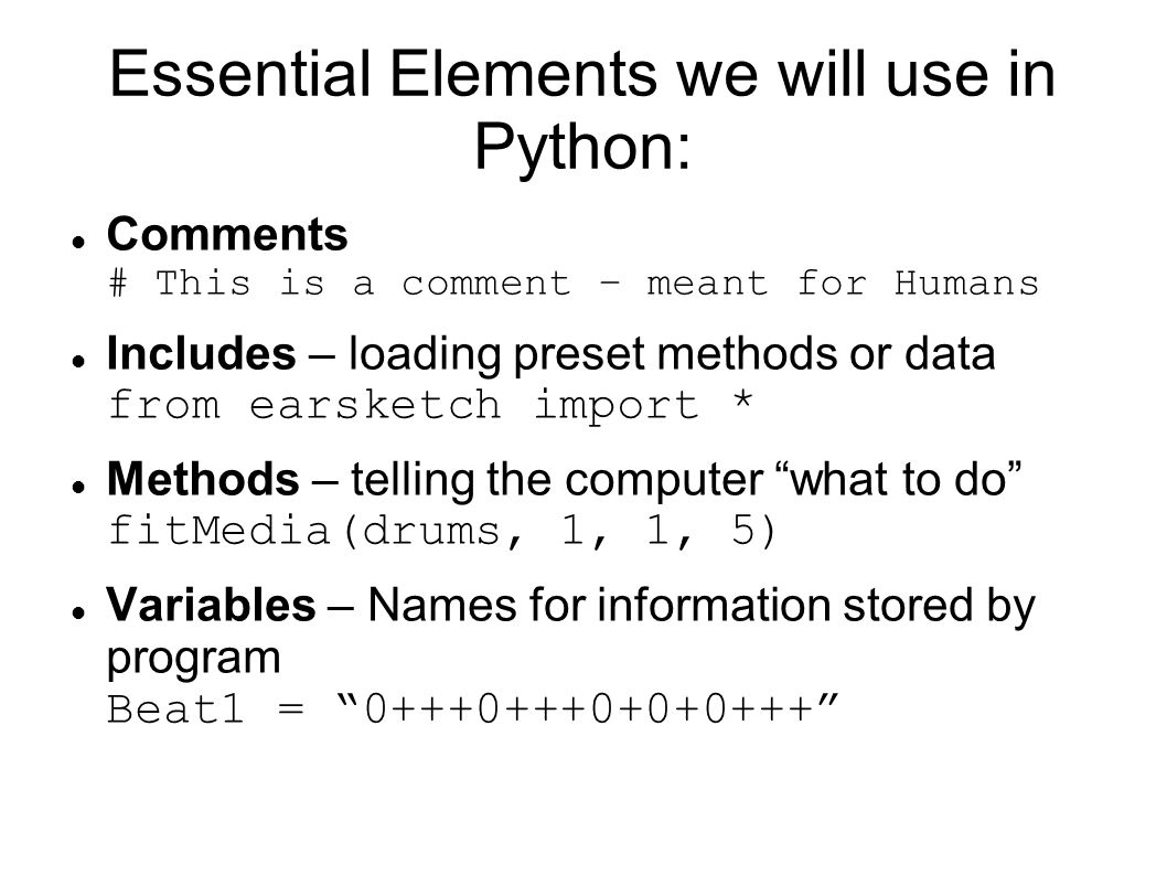 Essential Elements we will use in Python: Comments # This is a comment – meant for Humans Includes – loading preset methods or data from earsketch import * Methods – telling the computer what to do fitMedia(drums, 1, 1, 5) Variables – Names for information stored by program Beat1 = 0+++0+++0+0+0+++