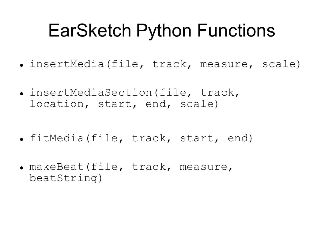 EarSketch Python Functions insertMedia(file, track, measure, scale) insertMediaSection(file, track, location, start, end, scale) fitMedia(file, track, start, end) makeBeat(file, track, measure, beatString)