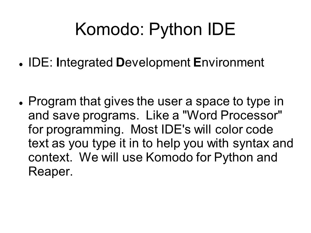 Komodo: Python IDE IDE: Integrated Development Environment Program that gives the user a space to type in and save programs.