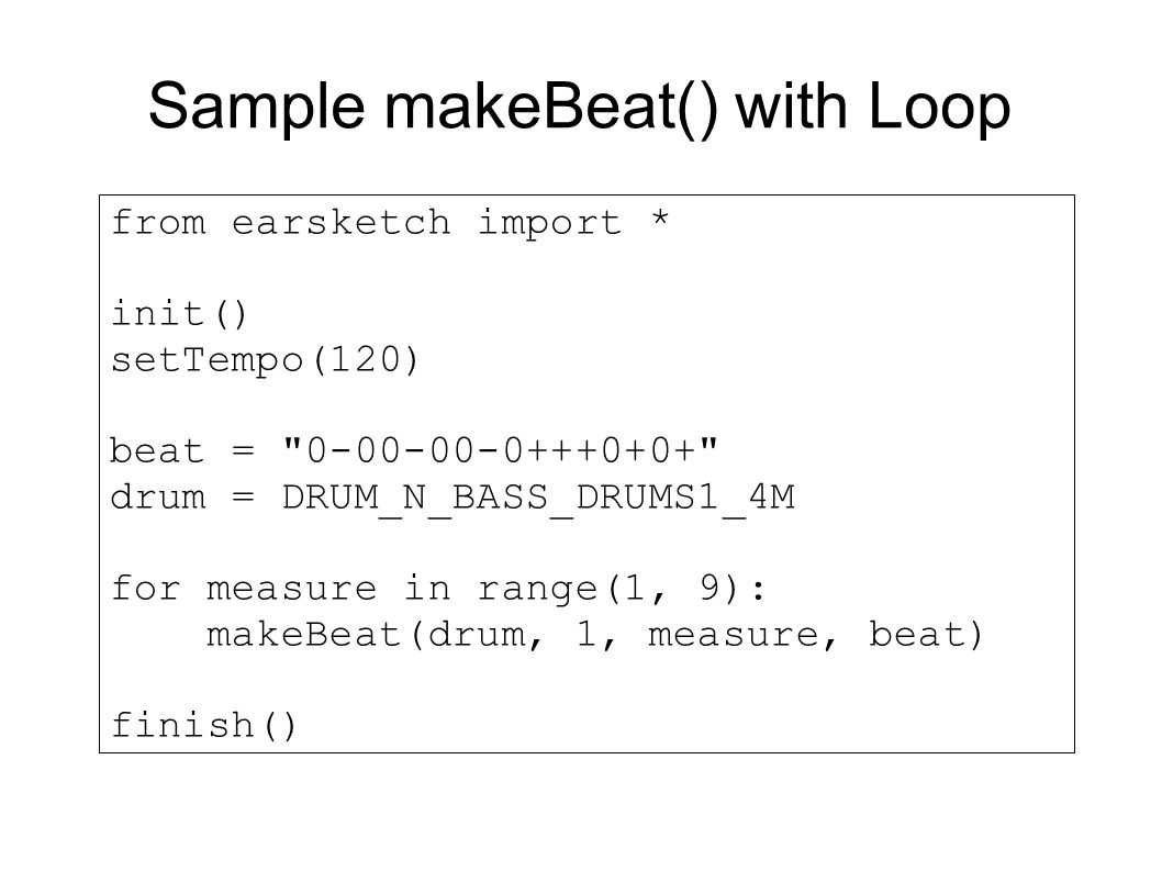 Sample makeBeat() with Loop from earsketch import * init() setTempo(120) beat = 0-00-00-0+++0+0+ drum = DRUM_N_BASS_DRUMS1_4M for measure in range(1, 9): makeBeat(drum, 1, measure, beat) finish()